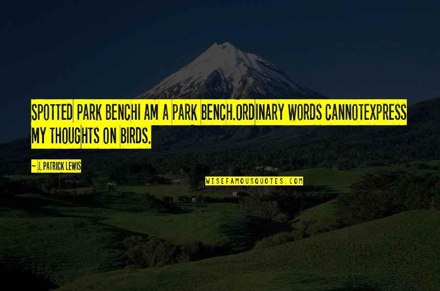 Cannot Express Quotes By J. Patrick Lewis: Spotted Park BenchI am a park bench.Ordinary words