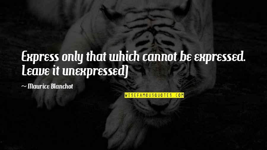 Cannot Express Quotes By Maurice Blanchot: Express only that which cannot be expressed. Leave