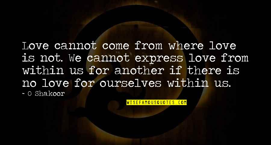 Cannot Express Quotes By O Shakoor: Love cannot come from where love is not.