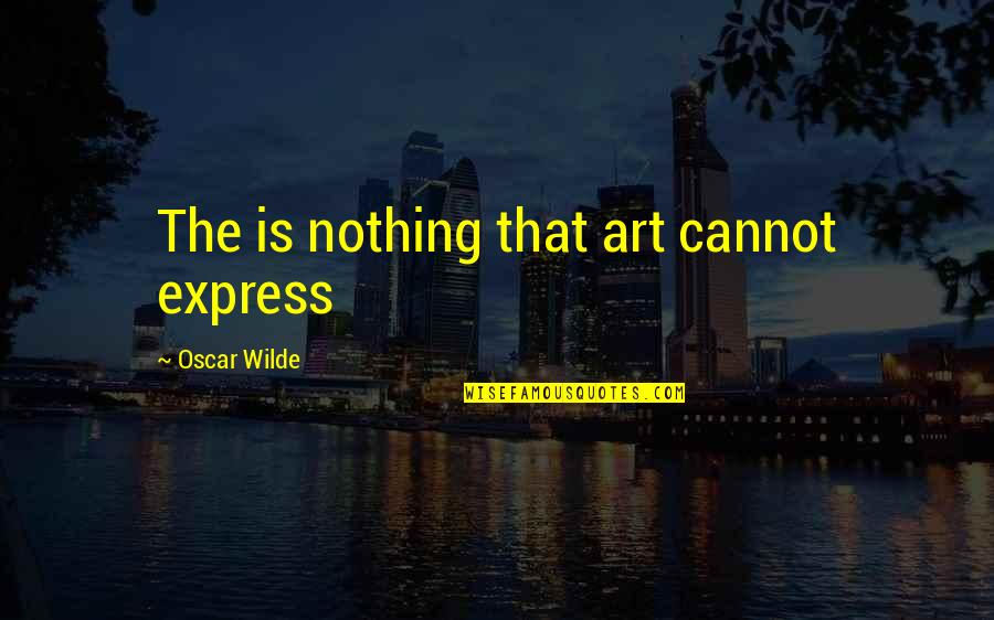 Cannot Express Quotes By Oscar Wilde: The is nothing that art cannot express