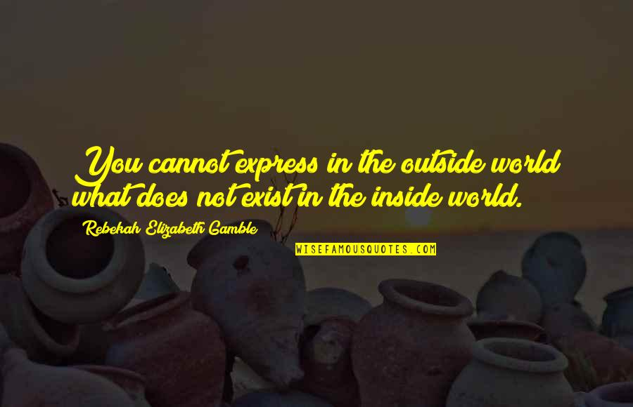 Cannot Express Quotes By Rebekah Elizabeth Gamble: You cannot express in the outside world what