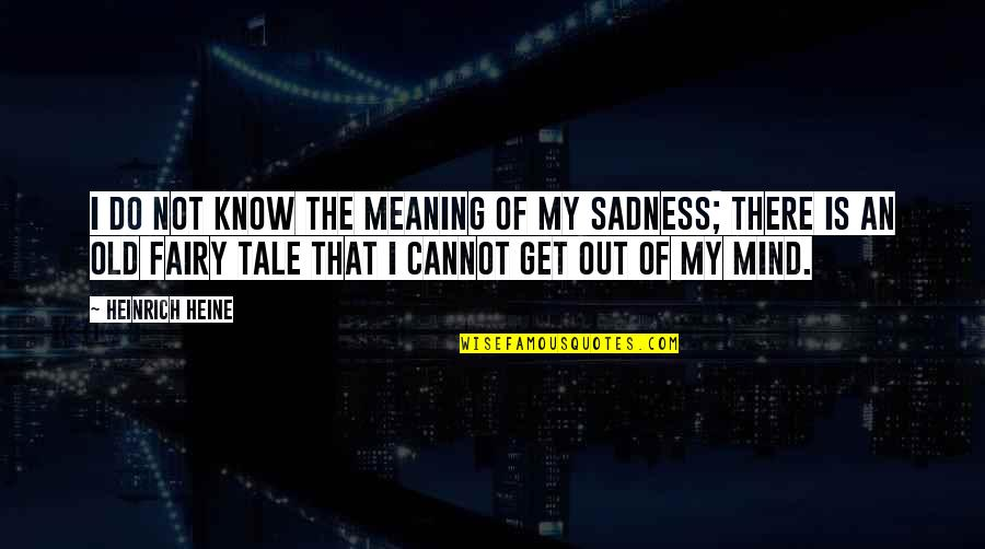 Cannot Get You Off My Mind Quotes By Heinrich Heine: I do not know the meaning of my