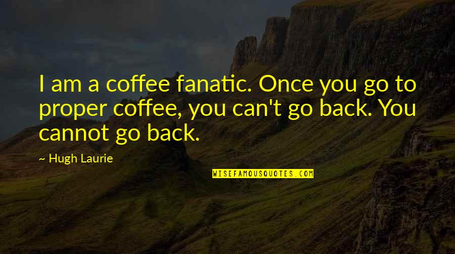 Cannot Go Back Quotes By Hugh Laurie: I am a coffee fanatic. Once you go