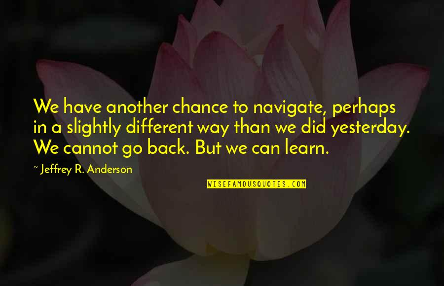 Cannot Go Back Quotes By Jeffrey R. Anderson: We have another chance to navigate, perhaps in