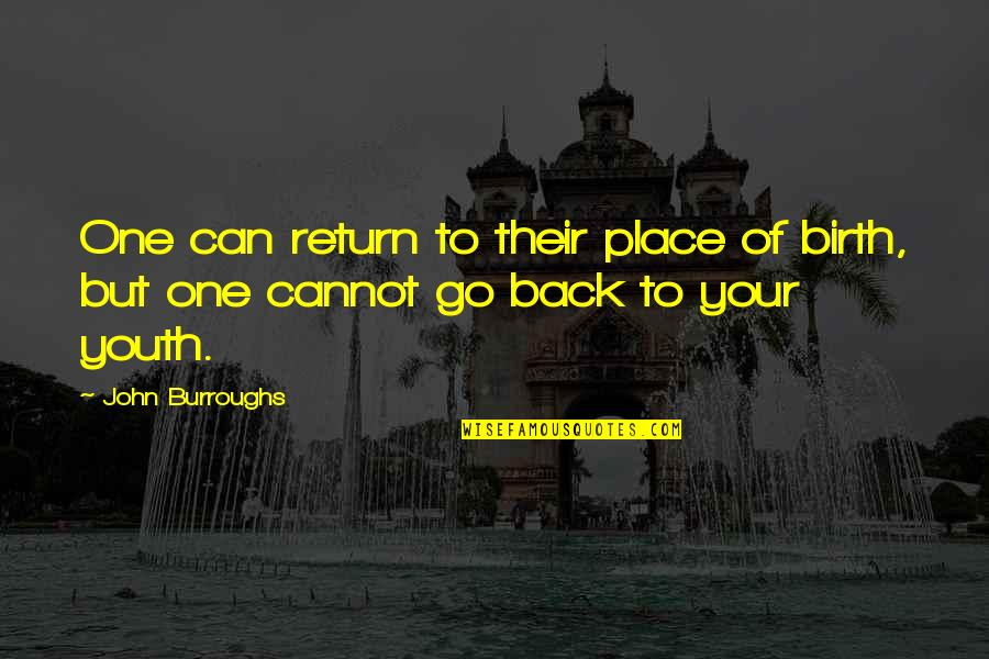 Cannot Go Back Quotes By John Burroughs: One can return to their place of birth,