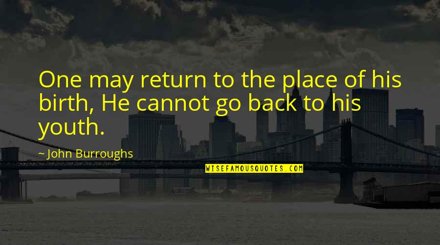 Cannot Go Back Quotes By John Burroughs: One may return to the place of his