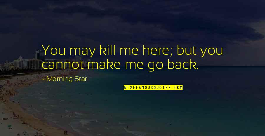 Cannot Go Back Quotes By Morning Star: You may kill me here; but you cannot