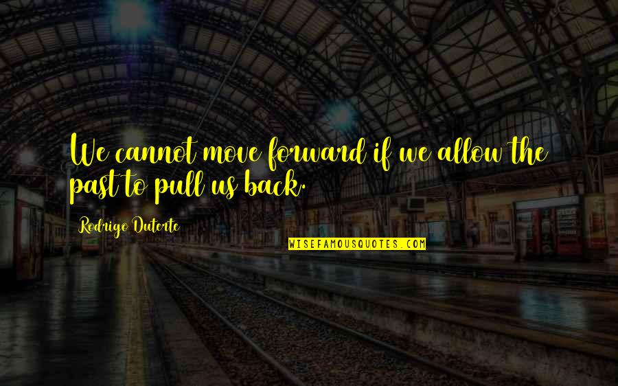 Cannot Go Back Quotes By Rodrigo Duterte: We cannot move forward if we allow the