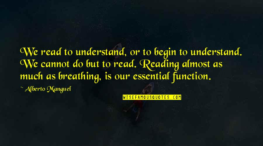 Cannot Understand Quotes By Alberto Manguel: We read to understand, or to begin to