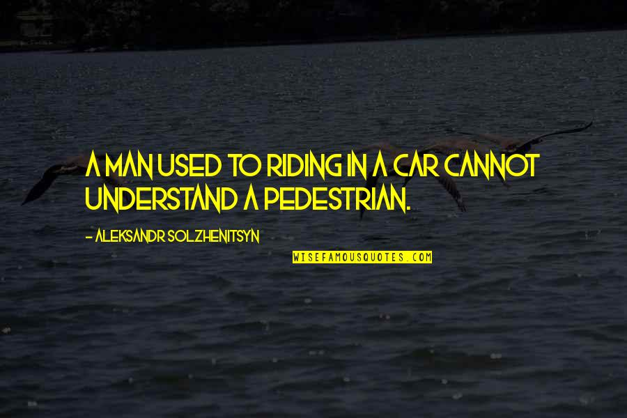 Cannot Understand Quotes By Aleksandr Solzhenitsyn: A man used to riding in a car