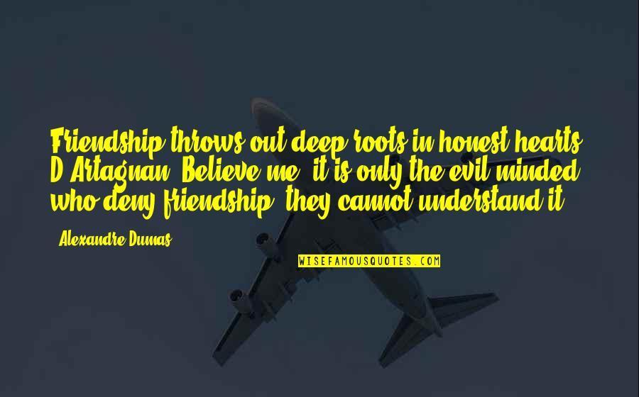 Cannot Understand Quotes By Alexandre Dumas: Friendship throws out deep roots in honest hearts,