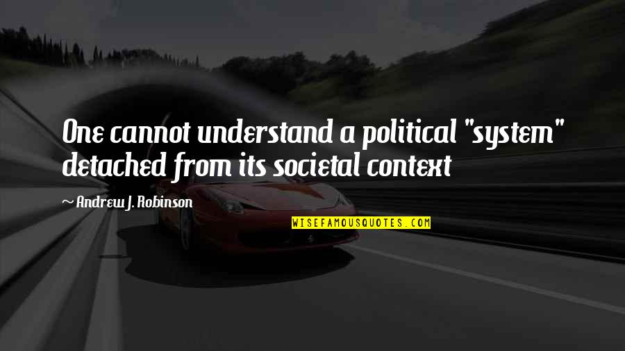 "Cannot Understand Quotes By Andrew J. Robinson: One cannot understand a political ""system"" detached from"