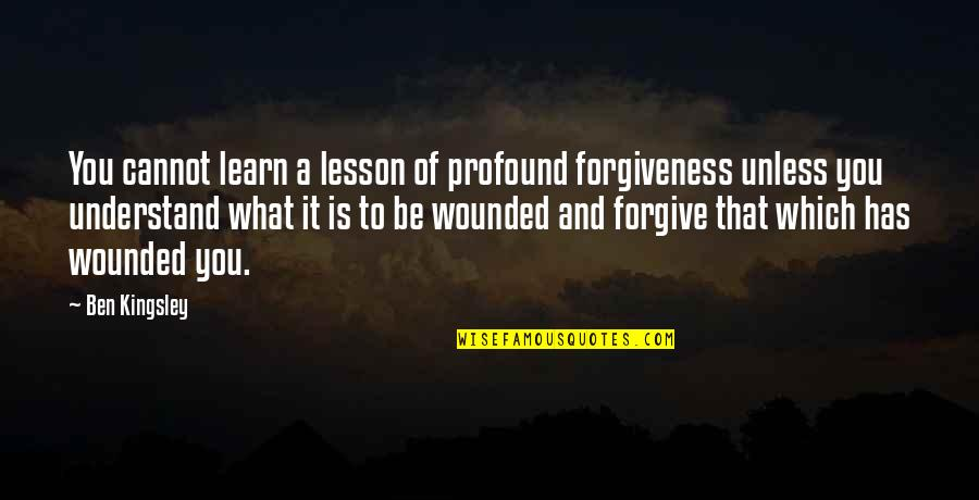 Cannot Understand Quotes By Ben Kingsley: You cannot learn a lesson of profound forgiveness