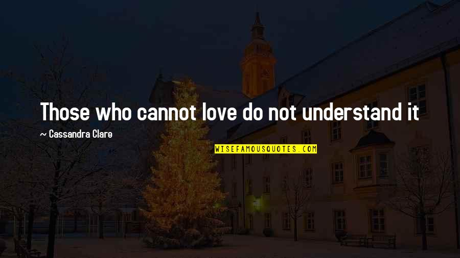 Cannot Understand Quotes By Cassandra Clare: Those who cannot love do not understand it