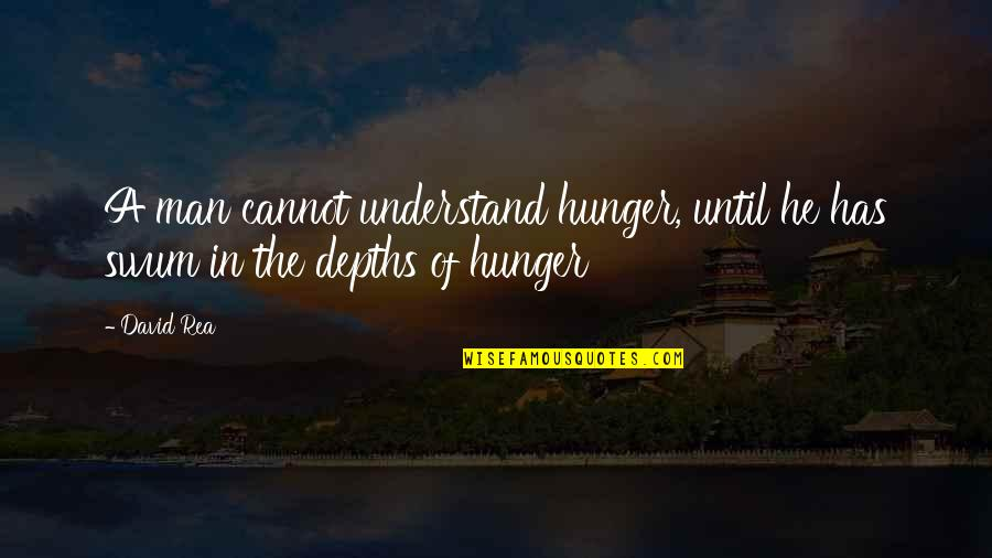 Cannot Understand Quotes By David Rea: A man cannot understand hunger, until he has
