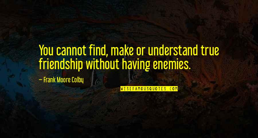 Cannot Understand Quotes By Frank Moore Colby: You cannot find, make or understand true friendship