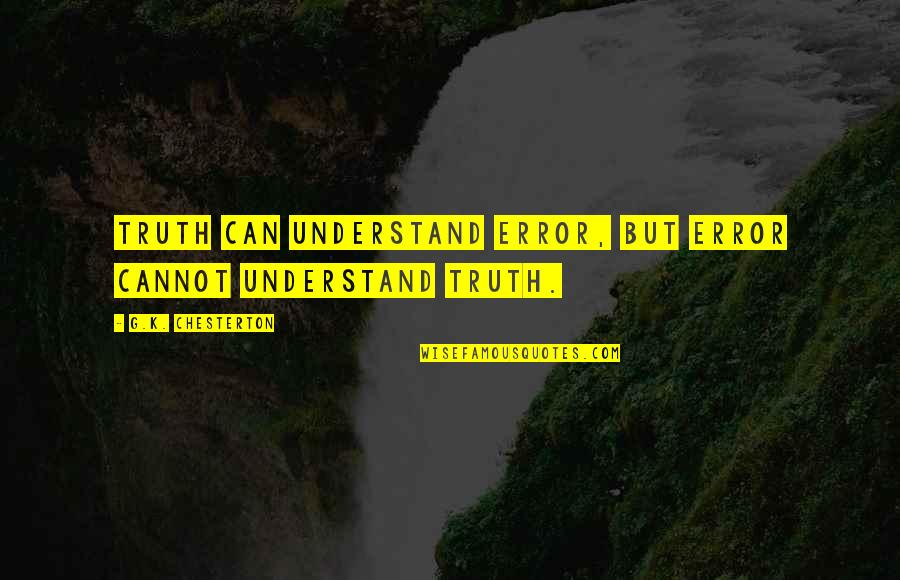 Cannot Understand Quotes By G.K. Chesterton: Truth can understand error, but error cannot understand