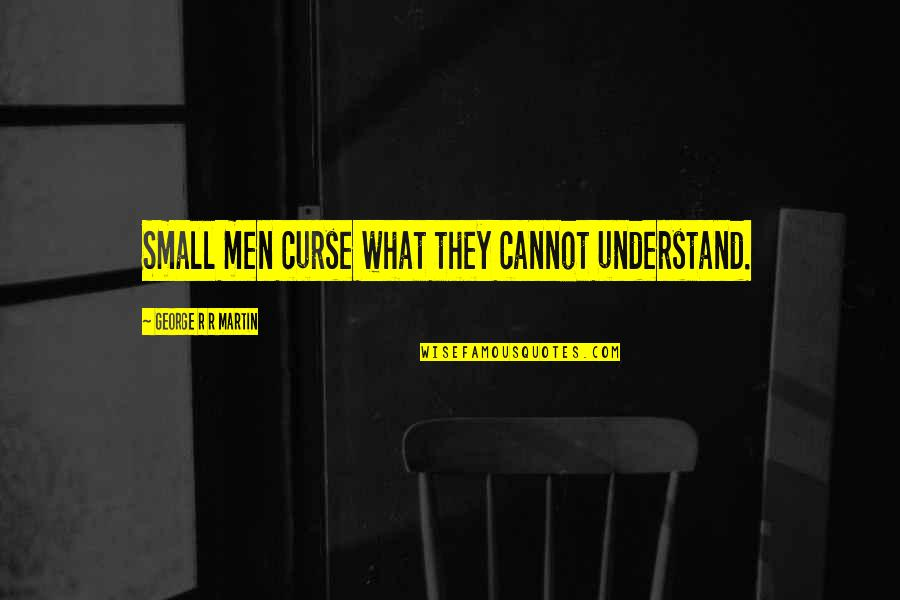 Cannot Understand Quotes By George R R Martin: Small men curse what they cannot understand.