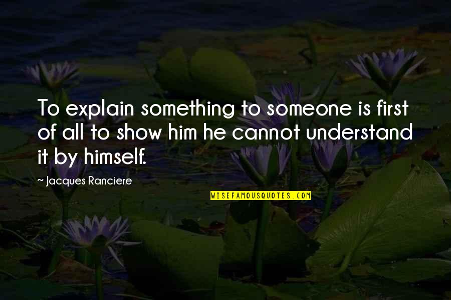 Cannot Understand Quotes By Jacques Ranciere: To explain something to someone is first of