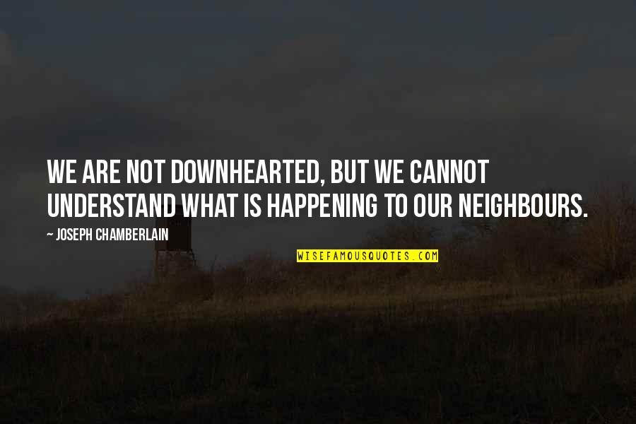 Cannot Understand Quotes By Joseph Chamberlain: We are not downhearted, but we cannot understand