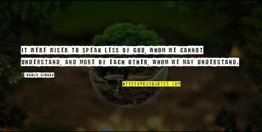 Cannot Understand Quotes By Kahlil Gibran: It were wiser to speak less of God,
