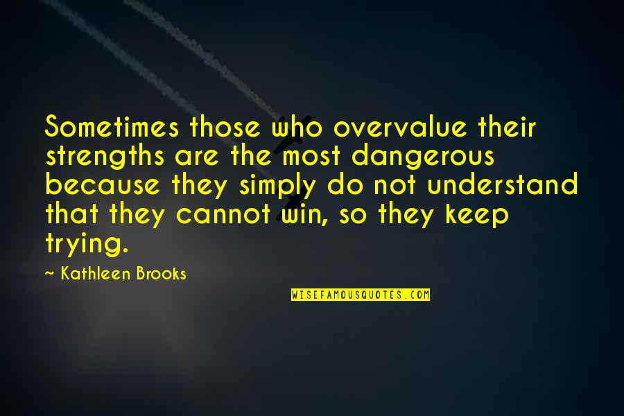Cannot Understand Quotes By Kathleen Brooks: Sometimes those who overvalue their strengths are the