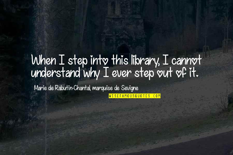 Cannot Understand Quotes By Marie De Rabutin-Chantal, Marquise De Sevigne: When I step into this library, I cannot