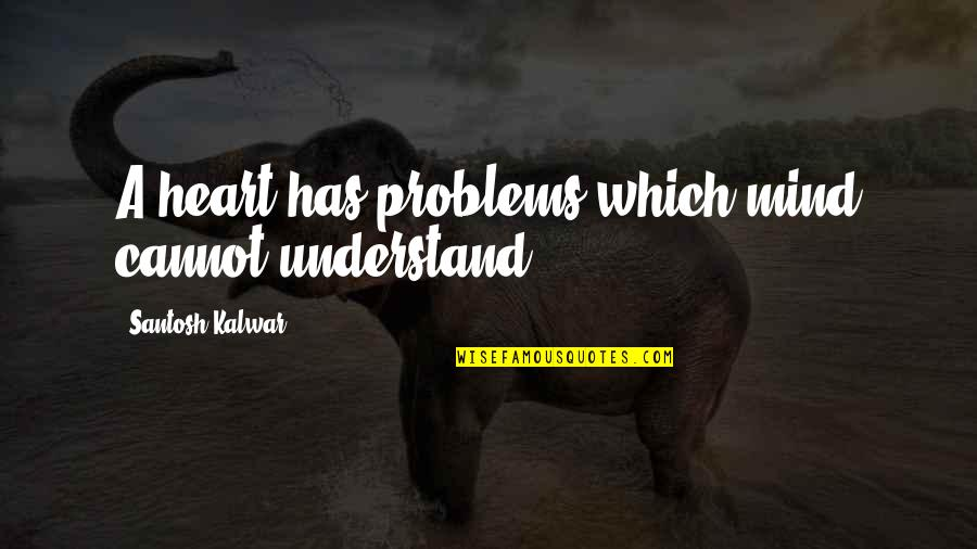 Cannot Understand Quotes By Santosh Kalwar: A heart has problems which mind cannot understand.