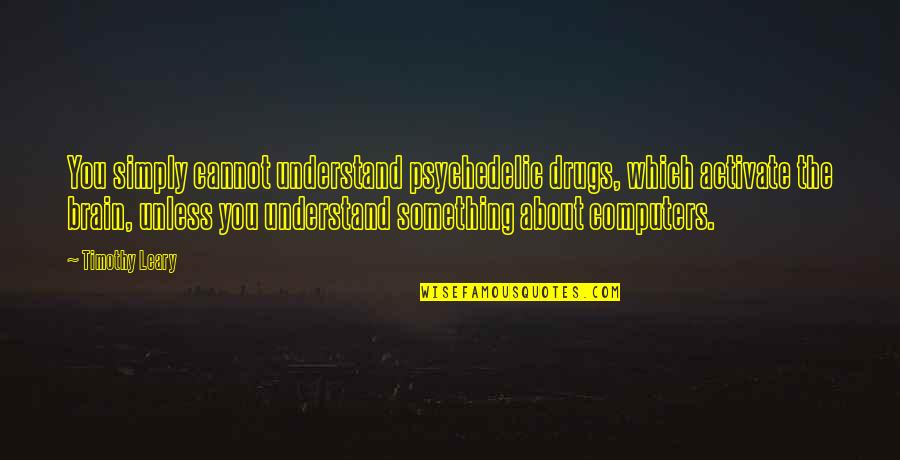 Cannot Understand Quotes By Timothy Leary: You simply cannot understand psychedelic drugs, which activate