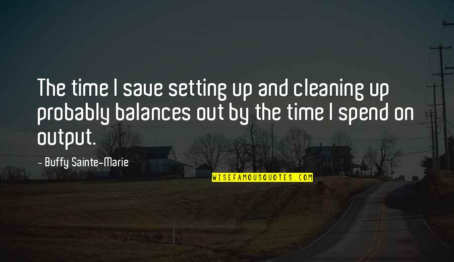 Can't Believe Everything You Hear Quotes By Buffy Sainte-Marie: The time I save setting up and cleaning