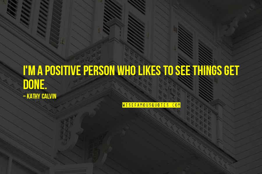 Can't Believe Everything You Hear Quotes By Kathy Calvin: I'm a positive person who likes to see