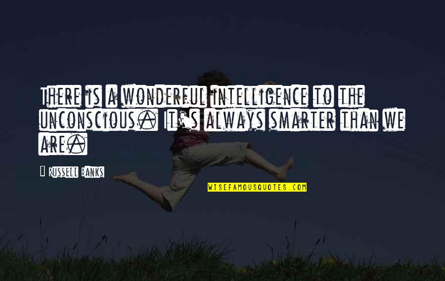 Can't Believe Everything You Hear Quotes By Russell Banks: There is a wonderful intelligence to the unconscious.