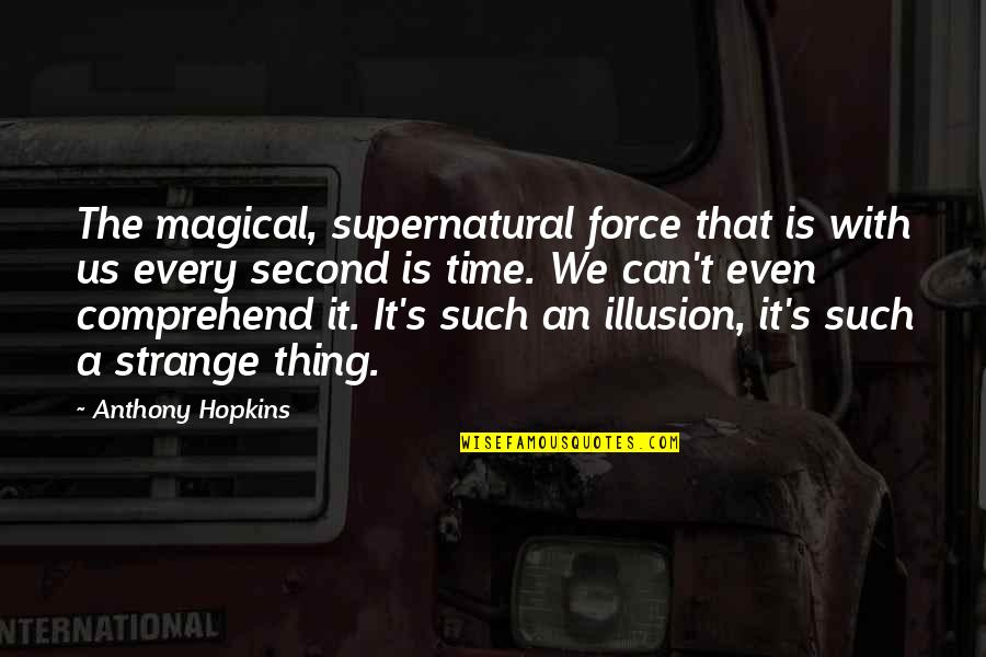 Can't Comprehend Quotes By Anthony Hopkins: The magical, supernatural force that is with us