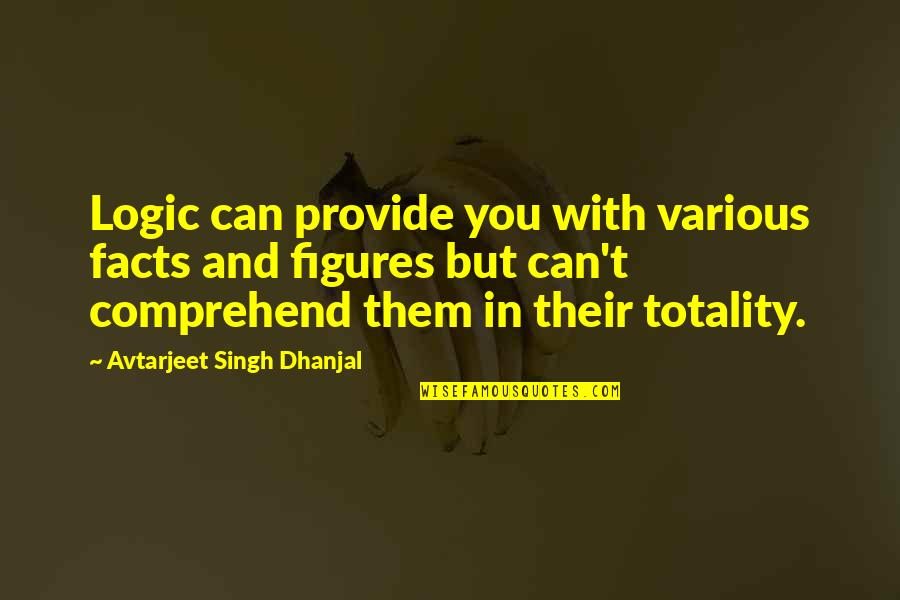 Can't Comprehend Quotes By Avtarjeet Singh Dhanjal: Logic can provide you with various facts and