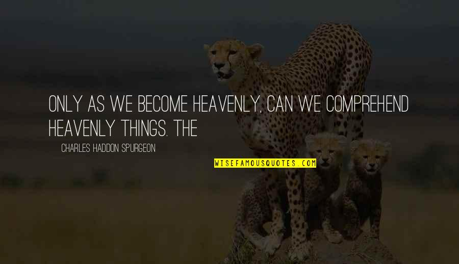 Can't Comprehend Quotes By Charles Haddon Spurgeon: Only as we become heavenly, can we comprehend