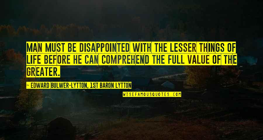 Can't Comprehend Quotes By Edward Bulwer-Lytton, 1st Baron Lytton: Man must be disappointed with the lesser things