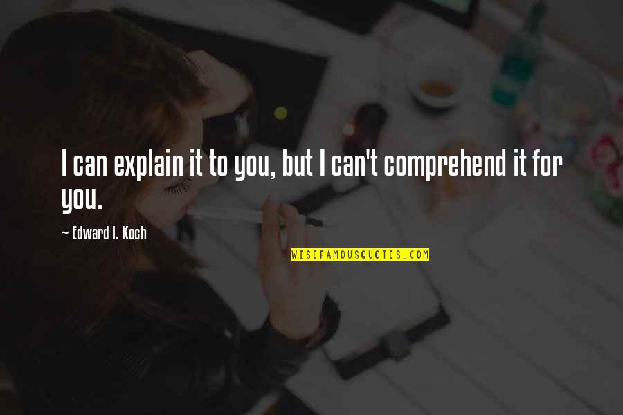 Can't Comprehend Quotes By Edward I. Koch: I can explain it to you, but I