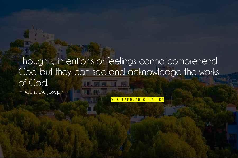 Can't Comprehend Quotes By Ikechukwu Joseph: Thoughts, intentions or feelings cannotcomprehend God but they