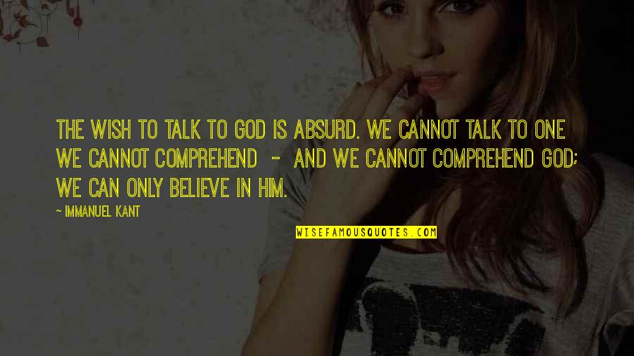 Can't Comprehend Quotes By Immanuel Kant: The wish to talk to God is absurd.