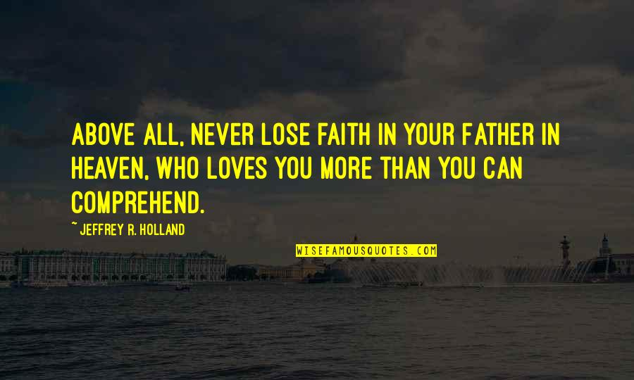 Can't Comprehend Quotes By Jeffrey R. Holland: Above all, never lose faith in your Father