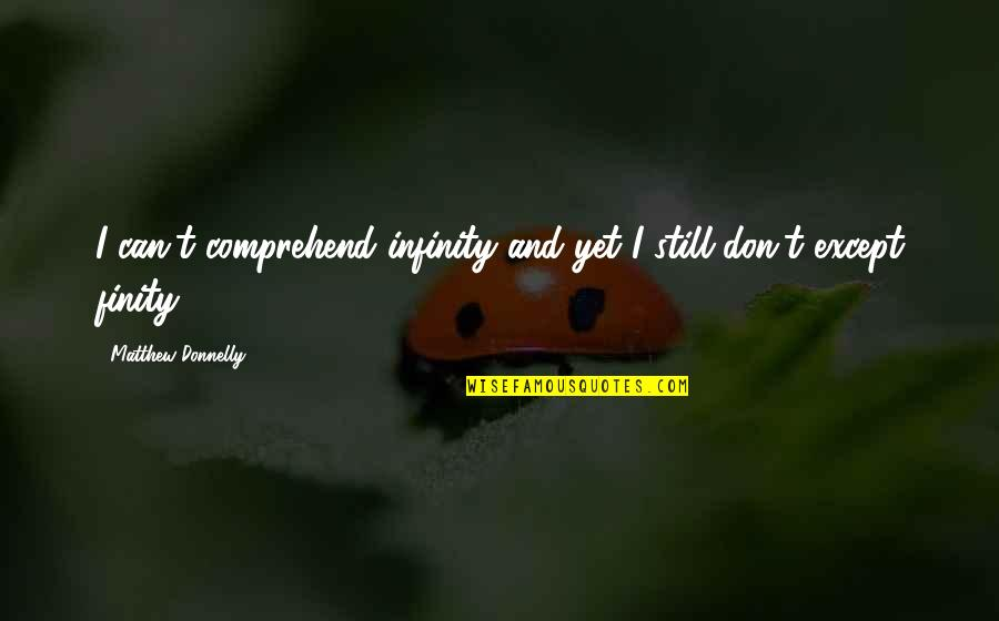 Can't Comprehend Quotes By Matthew Donnelly: I can't comprehend infinity and yet I still