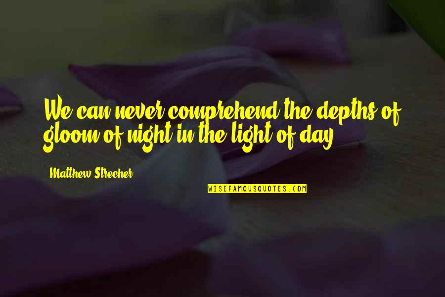 Can't Comprehend Quotes By Matthew Strecher: We can never comprehend the depths of gloom
