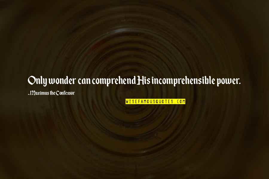 Can't Comprehend Quotes By Maximus The Confessor: Only wonder can comprehend His incomprehensible power.
