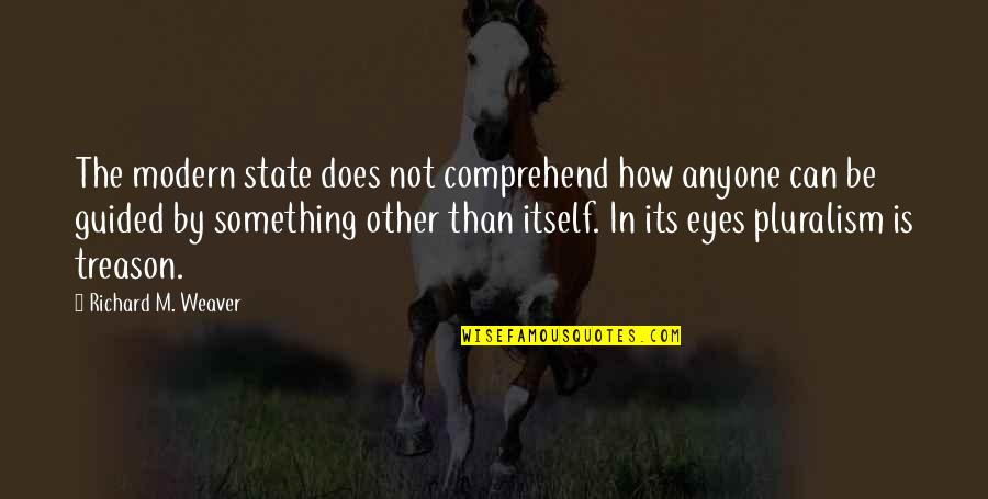 Can't Comprehend Quotes By Richard M. Weaver: The modern state does not comprehend how anyone