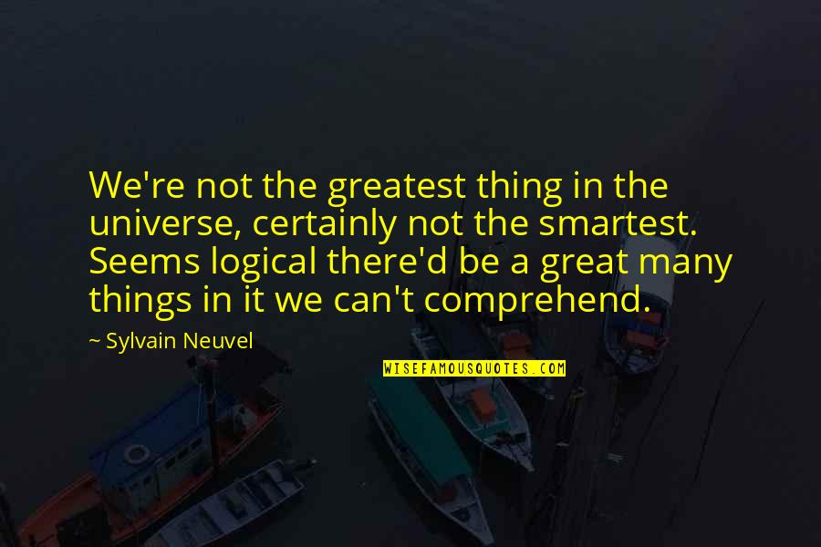 Can't Comprehend Quotes By Sylvain Neuvel: We're not the greatest thing in the universe,