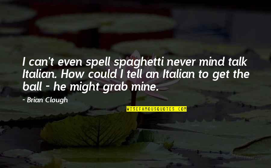 Can't Even Spell Quotes By Brian Clough: I can't even spell spaghetti never mind talk