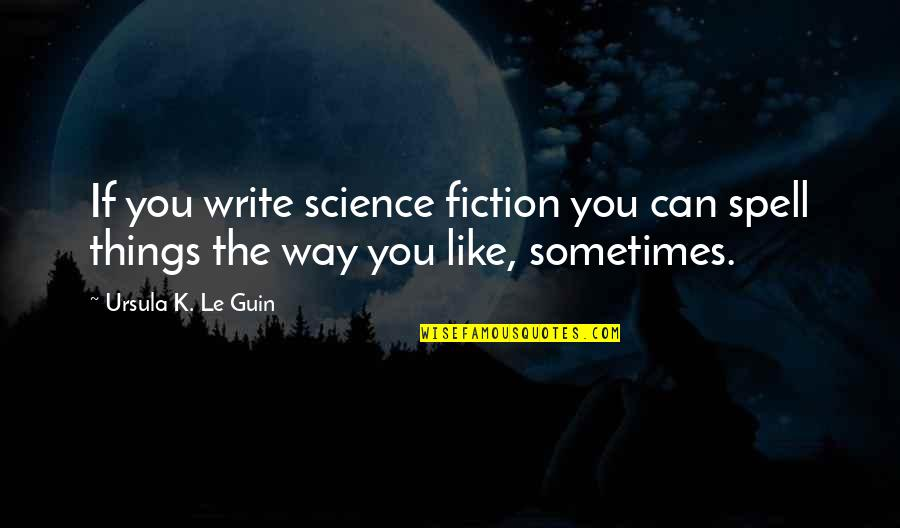 Can't Even Spell Quotes By Ursula K. Le Guin: If you write science fiction you can spell