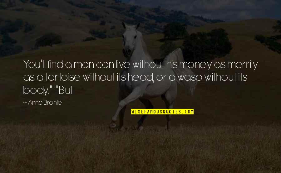 Can't Find A Man Quotes By Anne Bronte: You'll find a man can live without his