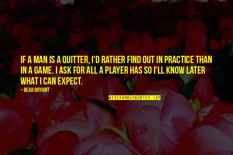 Can't Find A Man Quotes By Bear Bryant: If a man is a quitter, I'd rather