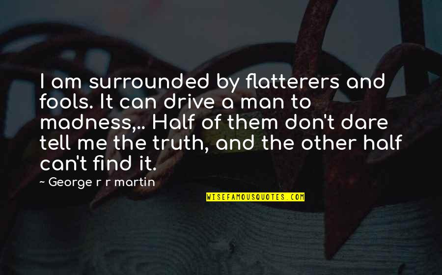 Can't Find A Man Quotes By George R R Martin: I am surrounded by flatterers and fools. It